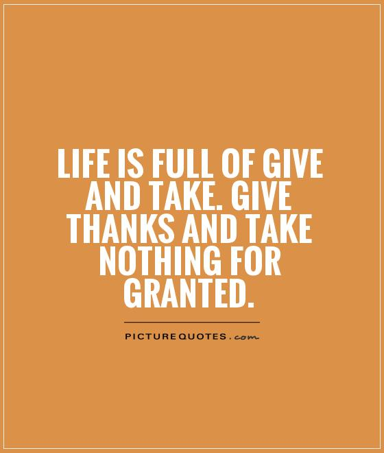 life-is-full-of-give-and-take-give-thanks-and-take-nothing-for-granted-quote-1